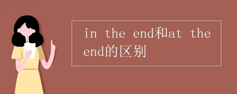 in the end和at the end的区别